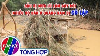 Cầu bị mưa lũ làm gãy đôi, nhiều hộ dân ở Quảng Nam bị cô lập