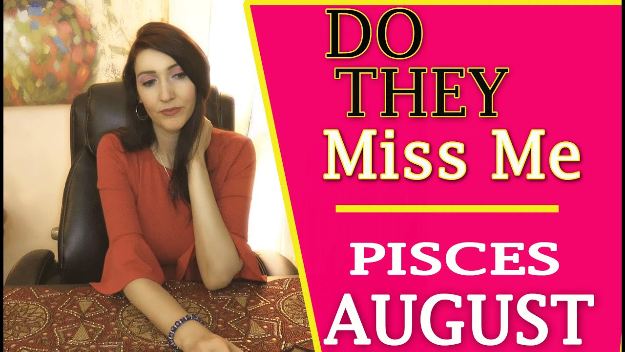 PISCES WOW!!! A MUST SEE!!! DO THEY MISS ME!!! AUGUST