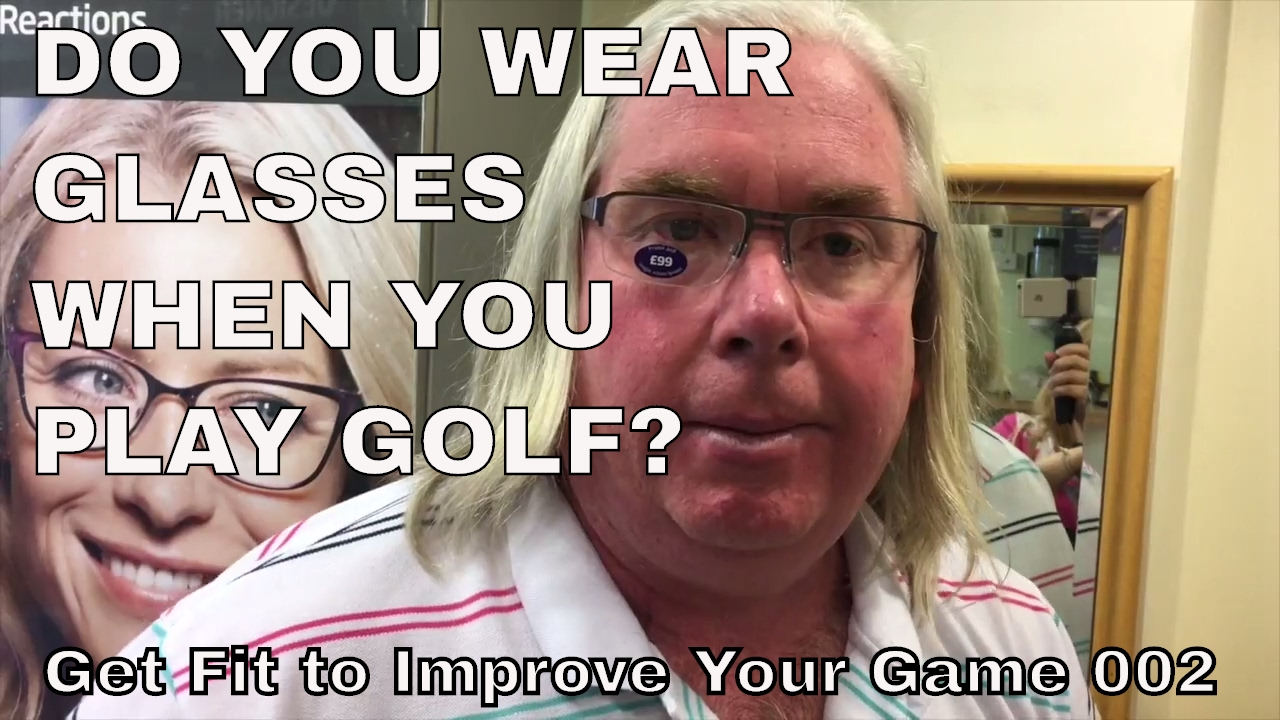 6c4f3dc9820 DO YOU WEAR GLASSES WHEN YOU PLAY GOLF  ... Get fit and healthy to improve  your Golf 002