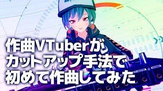 作曲VTuberがDTMでカットアップという手法で初めて作曲してみた
