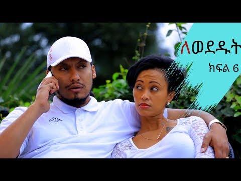 Lewededut ለወደዱት   Ethiopian drama Lewededut ክፍል 6