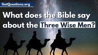What does the Bible say about the Three Wise Men?  |  Three Kings / Three Magi