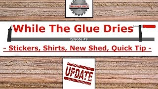 While The Glue Dries #9 - Stickers, Shirts, New Shed, Quick Tip