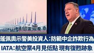 蓬佩奧示警美投資人:防範中企詐欺行為|IATA:航空業4月見低點 現有復甦跡象|產業勁報【2020年6月5日】|新唐人亞太電視