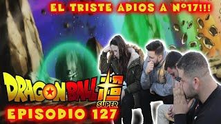 DRAGON BALL SUPER 127. (REACCIÓN) . El triste adios a N 17.