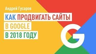 Как продвигать сайты в Google в 2018 году. Андрей Гусаров