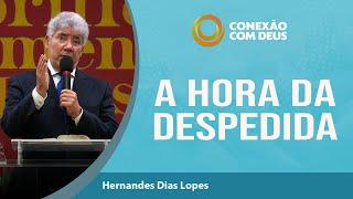 A Hora da Despedida   Conexão com Deus   Rev Hernandes Dias Lopes
