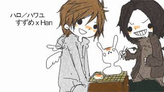 Hello/How are you/ハロ/ハワユ {すずめ x Han}