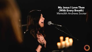 My Jesus I Love Thee (With Every Breath) - Meredith Andrews Sooter | Worship Circle Hymns
