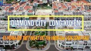 [ FLYCAM 4K ] DIAMOND CITY LONG XUYÊN , AN GIANG : CẬN CẢNH và CHI TIẾT NHẤT