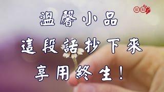 溫馨小品 ~這段話抄下來,享用終生! thumbnail