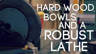 Hard Wood, Bowls, and a Robust Lathe