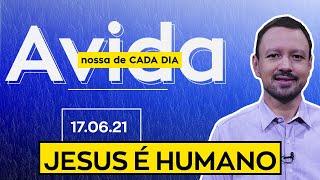 JESUS É HUMANO / A Vida Nossa de Cada Dia - 17/06/21