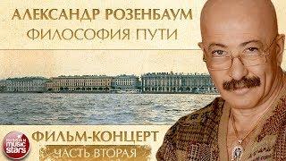 АЛЕКСАНДР РОЗЕНБАУМ — ФИЛОСОФИЯ ПУТИ ✬ ФИЛЬМ-КОНЦЕРТ ✬ 20 ЛЕТ СПУСТЯ ✬ ЧАСТЬ 2 ✬