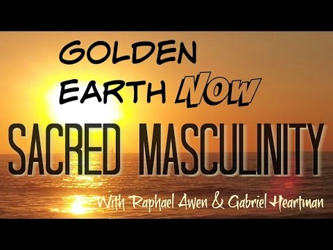 Golden Earth Now! Sacred Masculinity With Raphael Awen And G