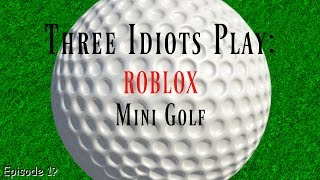 Three Idiots Play: ROBLOX Mini Golf