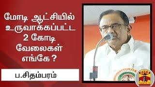 மோடி ஆட்சியில் உருவாக்கப்பட்ட 2 கோடி வேலைகள் எங்கே? ப.சிதம்பரம் | Thanthi TV