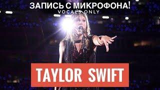 Голос с микрофона: Taylor Swift - I Knew You Were Trouble (Голый голос)