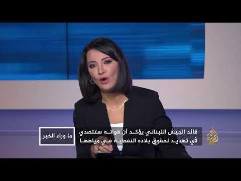 ما وراء الخبر-هل تشعل حقول الغاز حربا إسرائيلية لبنانية؟  - نشر قبل 5 ساعة