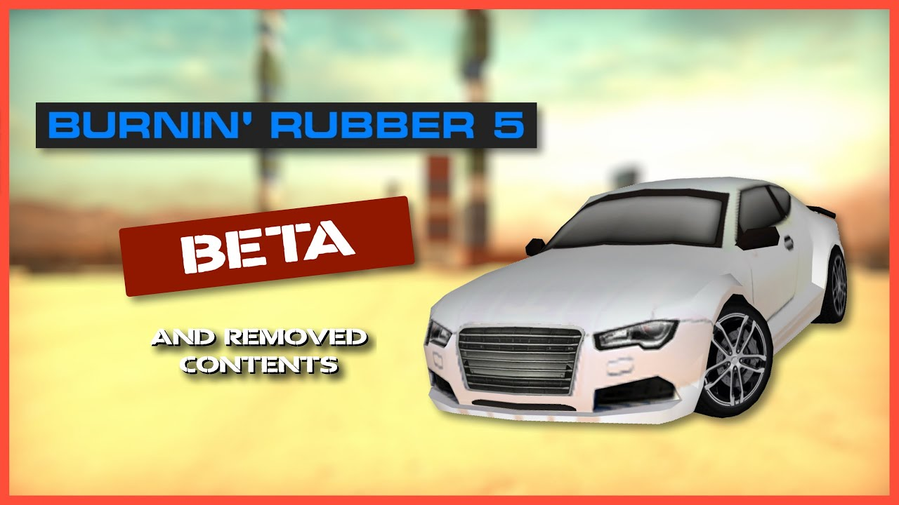 Burnin' Rubber 5 - Beta and Cut / Removed Content