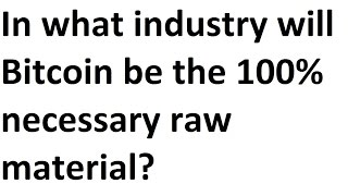 In what industry will Bitcoin be the 100% necessary raw material? All portfolios should contain BTC