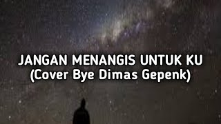 Download JANGAN MENANGIS UNTUK KU - (Cover Bye Dimas Gepenk)