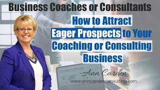 How to Attract Eager Prospects to Your Coaching or Consulting Business