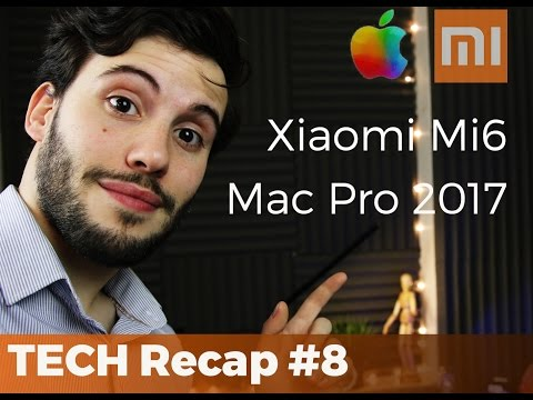 XIAOMI MI6 - Mi6 Plus e Apple MAC PRO 2017  - TECH RECAP #8