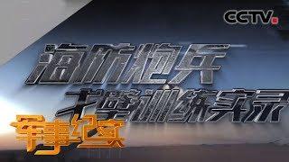 《军事纪实》 20190830 海防炮兵戈壁训练实录| CCTV军事