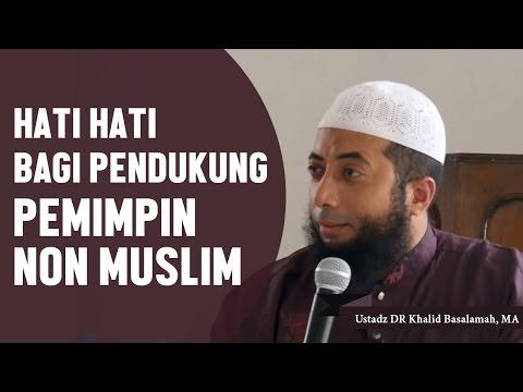 Hati Hati Bagi Pendukung Pemimpin Non Muslim, Ustadz DR Khalid Basalamah, MA