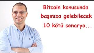 Bitcoin konusunda başınıza gelebilecek  10 kötü senaryo...