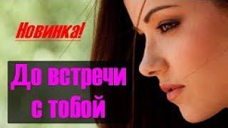 'ДО ВСТРЕЧИ С ТОБОЙ'   Прекрасная, замечательная русская мелодрама фильм HD