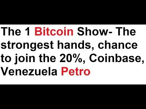 The 1 Bitcoin Show- The strongest hands, chance to join the 20%, Coinbase, Venezuela Petro