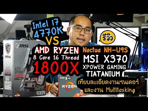 Review AMD Ryzen 1800X + MSI X370 Xpower Gaming Titanium + Noctua NH-U9S รีวิวเทียบ i7-4770