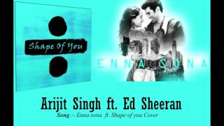 ENNA SONA Ft. SHAPE OF YOU COVER 2017 ( Arijit singh & Ed Sheeran )