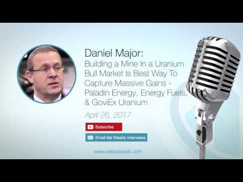 Daniel Major: Building a Mine In a Uranium Bull Market Is Best Way To Capture Massive Gains