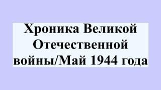 Хроника Великой Отечественной войны/Май 1944 года