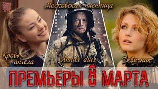 ПРЕМЬЕРЫ 8 МАРТА: Московская пленница, Линия огня, Кровь ангела, Девичник
