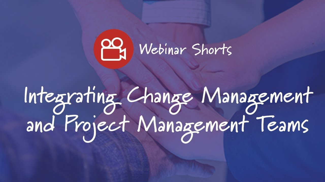 Integrating Change Management and Project Management Teams - Prosci