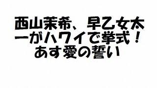 西山茉希、早乙女太一がハワイで挙式!あす愛の誓い モデル西山茉希(2...