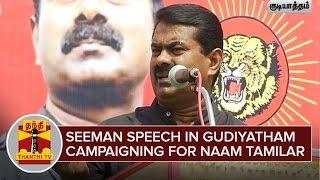 Seeman Speech in Gudiyatham campaigning for Naam Tamilar Katchi | Thanthi Tv