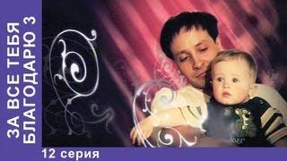За Все Тебя Благодарю 3. Сериал. 12 Серия. StarMedia. Мелодрама
