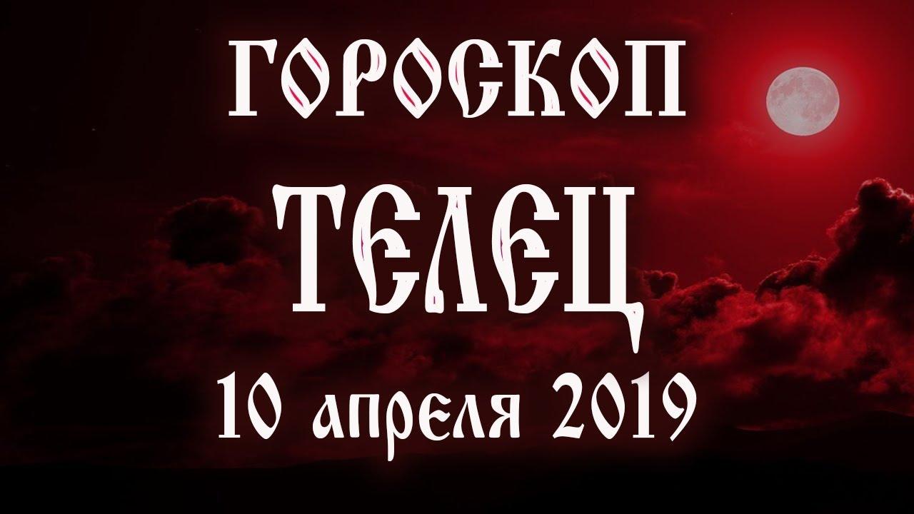 Гороскоп на сегодня 10 апреля 2019 года Телец ♉ Полнолуние через 10 дней