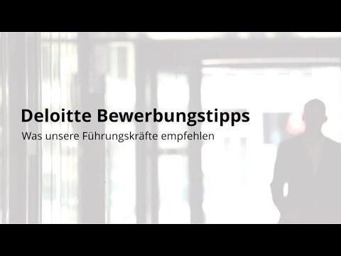 Deloitte Bewerbungstipps - Was Unsere Führungskräfte Empfehlen