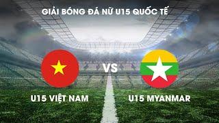 TRỰC TIẾP | U15 Việt Nam - U15 Myanmar | Giải bóng đá nữ U15 Quốc tế 2019 | VFF Channel