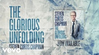 Steven Curtis Chapman Glorious Unfolding Official Lyric Video