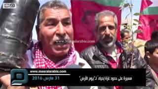 مصر العربية   مسيرة على حدود غزة إحياءً لـ