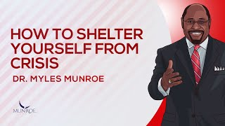 How To Shelter Yourself From Crisis   Dr. Myles Munroe
