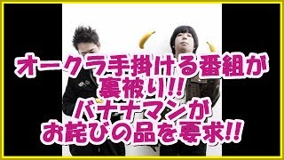 オークラ手掛ける番組がバナナムーンの裏に被っていることが発覚!!バナ...