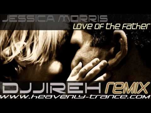 Jessica Morris  Love of the Father DJJireh Uplifting Remix  **FREE DOWNLOAD **